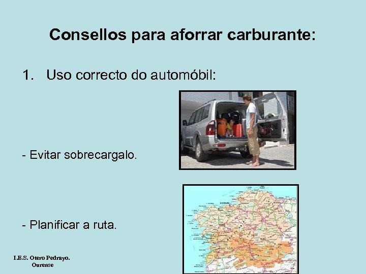 Consellos para aforrar carburante: 1. Uso correcto do automóbil: - Evitar sobrecargalo. - Planificar