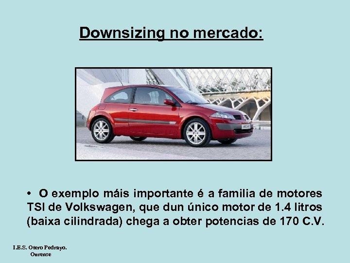 Downsizing no mercado: • O exemplo máis importante é a familia de motores TSI
