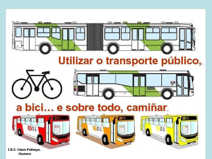 Utilizar o transporte público, . a bici… e sobre todo, camiñar. I. E. S.