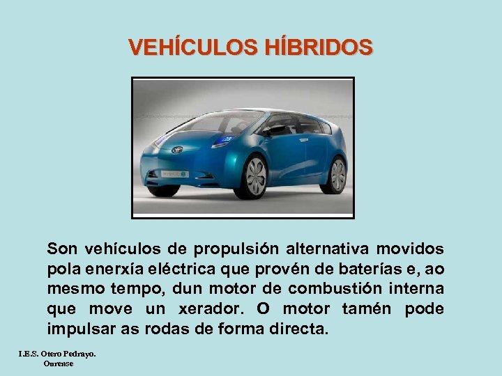 VEHÍCULOS HÍBRIDOS Son vehículos de propulsión alternativa movidos pola enerxía eléctrica que provén de