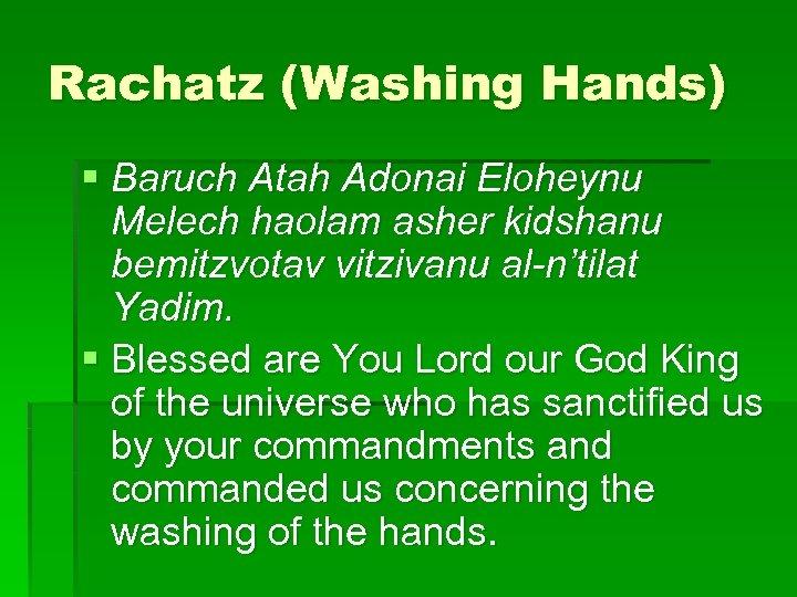 Rachatz (Washing Hands) § Baruch Atah Adonai Eloheynu Melech haolam asher kidshanu bemitzvotav vitzivanu