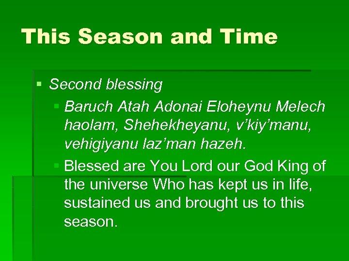 This Season and Time § Second blessing § Baruch Atah Adonai Eloheynu Melech haolam,