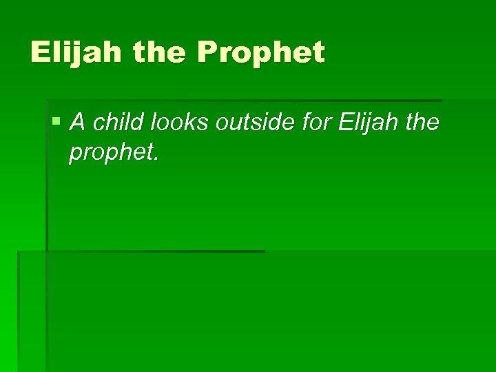 Elijah the Prophet § A child looks outside for Elijah the prophet.