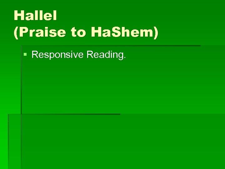 Hallel (Praise to Ha. Shem) § Responsive Reading.