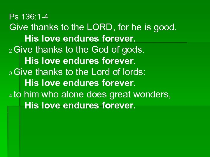Ps 136: 1 -4 Give thanks to the LORD, for he is good. His