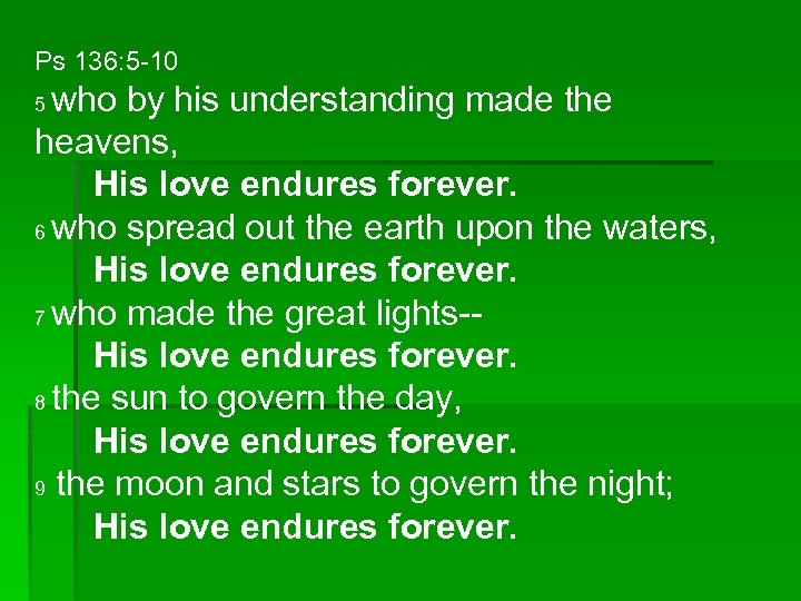 Ps 136: 5 -10 who by his understanding made the heavens, His love endures