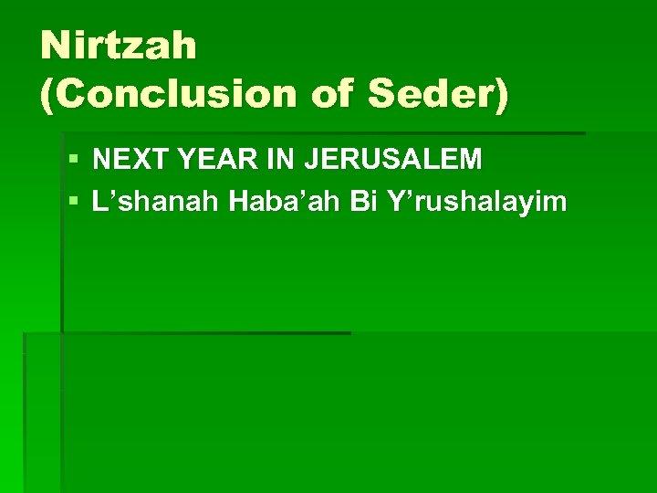 Nirtzah (Conclusion of Seder) § NEXT YEAR IN JERUSALEM § L'shanah Haba'ah Bi Y'rushalayim