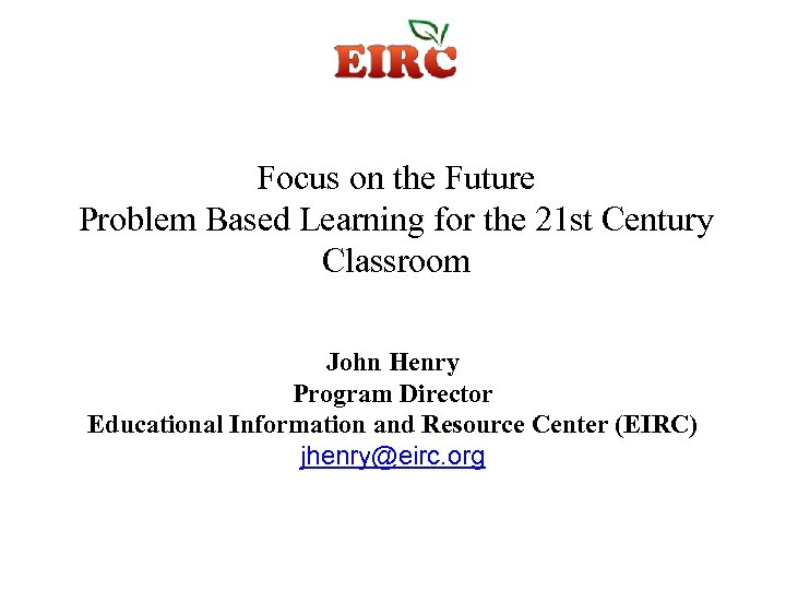 Focus on the Future Problem Based Learning for the 21 st Century Classroom John