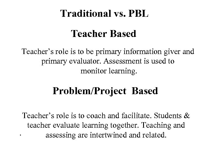 Traditional vs. PBL Teacher Based Teacher's role is to be primary information giver and