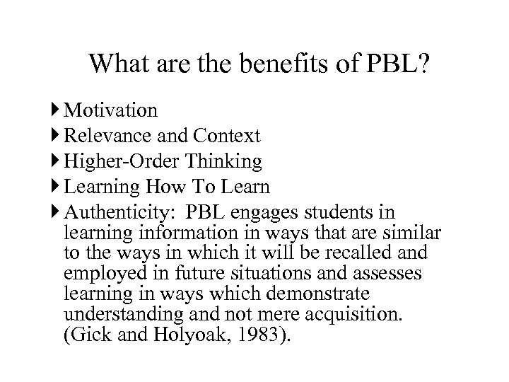 What are the benefits of PBL? Motivation Relevance and Context Higher-Order Thinking Learning How
