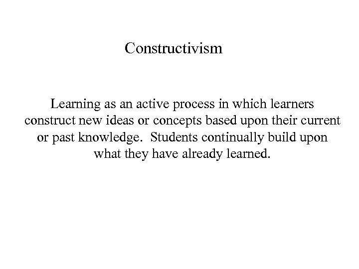 Constructivism Learning as an active process in which learners construct new ideas or concepts