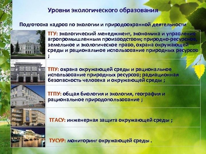 Уровни экологического образования Подготовка кадров по экологии и природоохранной деятельности • ТГУ: экологический менеджмент,