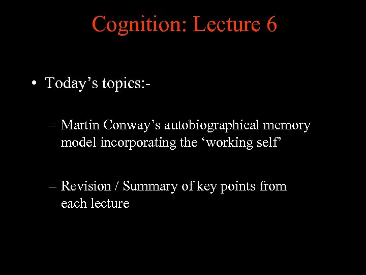 Cognition: Lecture 6 • Today's topics: – Martin Conway's autobiographical memory model incorporating the