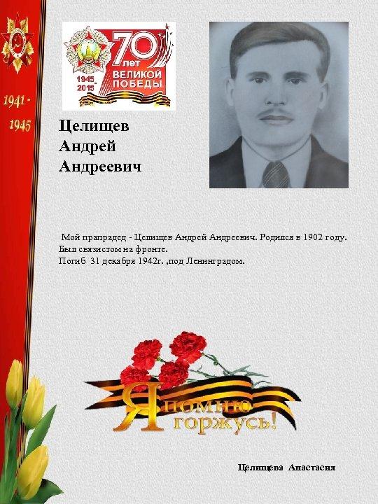 Целищев Андрей Андреевич Мой прапрадед - Целищев Андрей Андреевич. Родился в 1902 году. Был