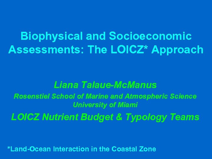 Biophysical and Socioeconomic Assessments: The LOICZ* Approach Liana Talaue-Mc. Manus Rosenstiel School of Marine