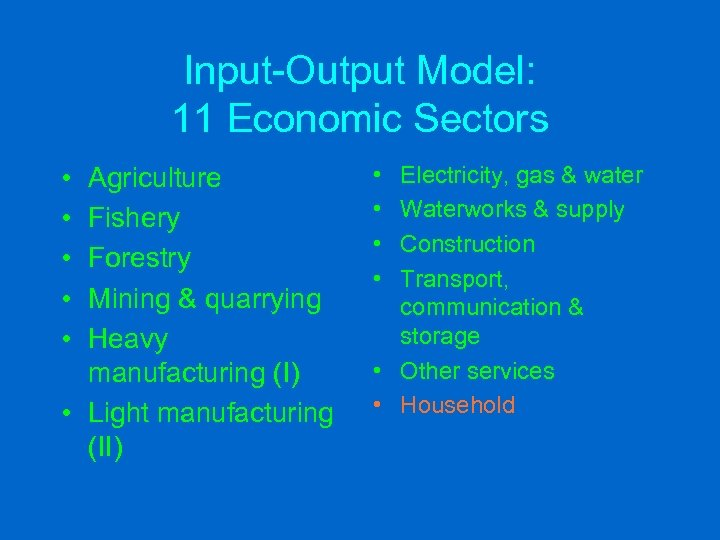 Input-Output Model: 11 Economic Sectors • • • Agriculture Fishery Forestry Mining & quarrying