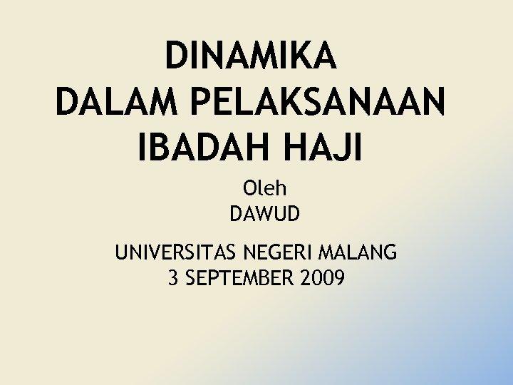 DINAMIKA DALAM PELAKSANAAN IBADAH HAJI Oleh DAWUD UNIVERSITAS NEGERI MALANG 3 SEPTEMBER 2009