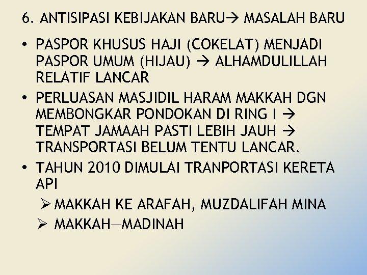 6. ANTISIPASI KEBIJAKAN BARU MASALAH BARU • PASPOR KHUSUS HAJI (COKELAT) MENJADI PASPOR UMUM