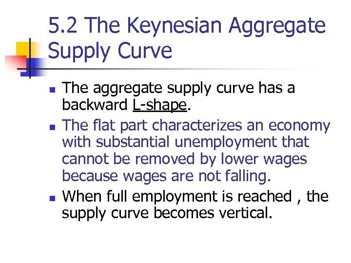 5. 2 The Keynesian Aggregate Supply Curve n n n The aggregate supply curve