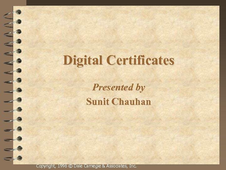 Digital Certificates Presented by Sunit Chauhan Copyright, 1996 © Dale Carnegie & Associates, Inc.