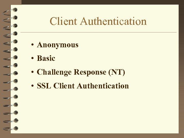 Client Authentication • Anonymous • Basic • Challenge Response (NT) • SSL Client Authentication