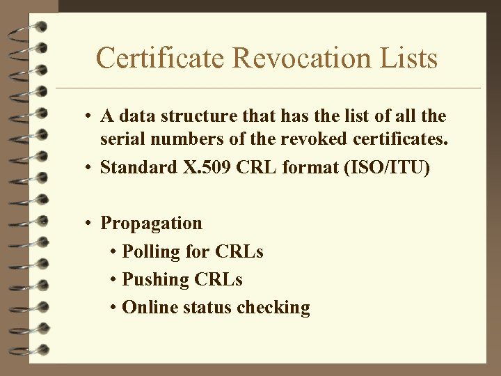 Certificate Revocation Lists • A data structure that has the list of all the