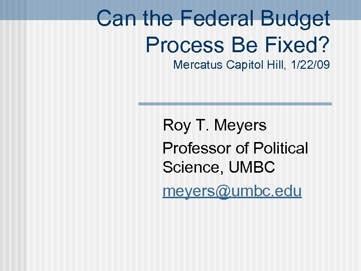 Can the Federal Budget Process Be Fixed? Mercatus Capitol Hill, 1/22/09 Roy T. Meyers