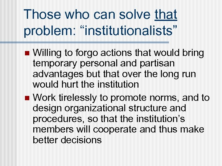 "Those who can solve that problem: ""institutionalists"" Willing to forgo actions that would bring"