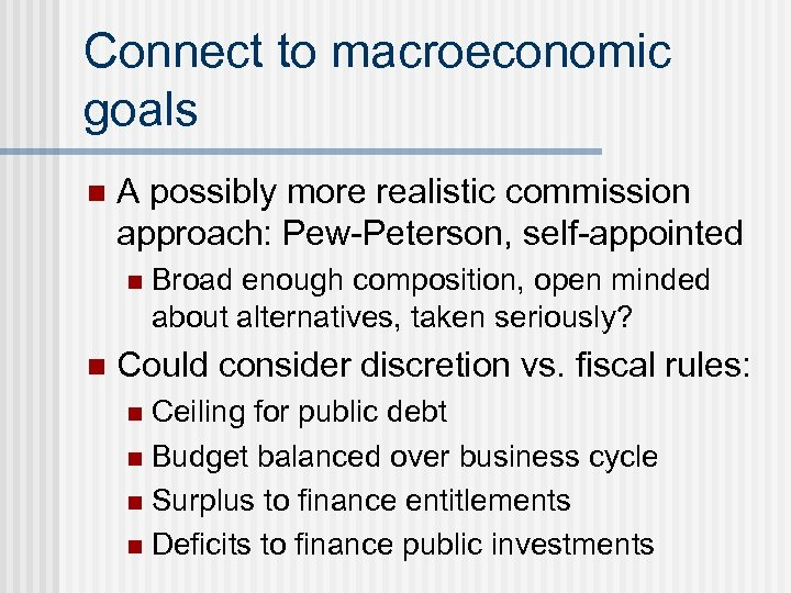 Connect to macroeconomic goals n A possibly more realistic commission approach: Pew-Peterson, self-appointed n