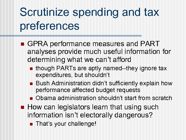 Scrutinize spending and tax preferences n GPRA performance measures and PART analyses provide much