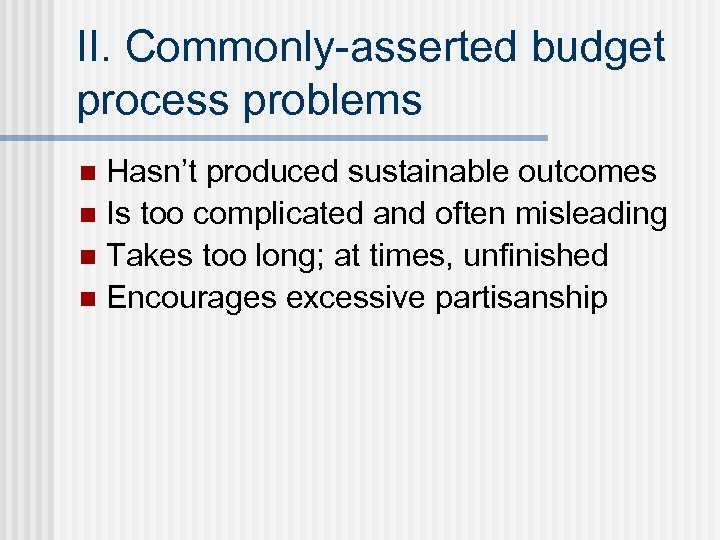 II. Commonly-asserted budget process problems Hasn't produced sustainable outcomes n Is too complicated and