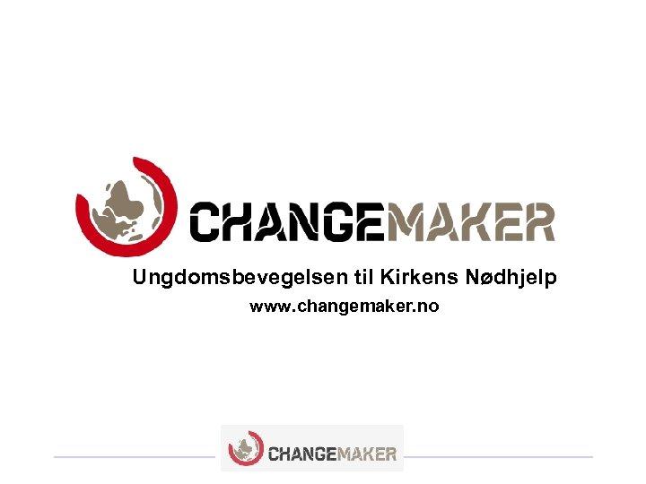 Ungdomsbevegelsen til Kirkens Nødhjelp www. changemaker. no