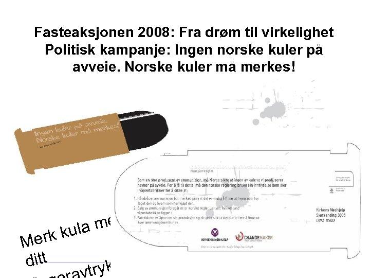 Fasteaksjonen 2008: Fra drøm til virkelighet Politisk kampanje: Ingen norske kuler på avveie. Norske