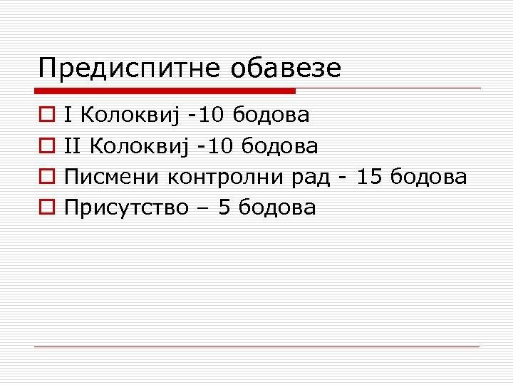 Предиспитне обавезе o o I Колоквиј 10 бодова II Колоквиј 10 бодова Писмени контролни