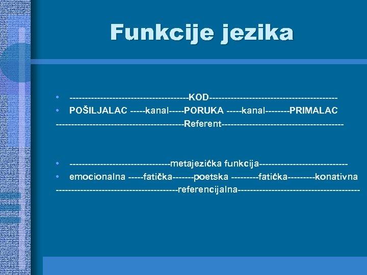 Funkcije jezika • --------------------KOD--------------------- • POŠILJALAC -----kanal-----PORUKA -----kanal----PRIMALAC ---------------------Referent-------------------- • -----------------metajezićka funkcija-------------- • emocionalna