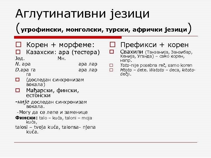 Аглутинативни језици (угрофински, монголски, турски, афрички језици) o Корен + морфеме: o Казахски: ара