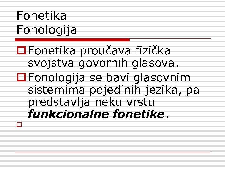 Fonetika Fonologija o Fonetika proučava fizička svojstva govornih glasova. o Fonologija se bavi glasovnim