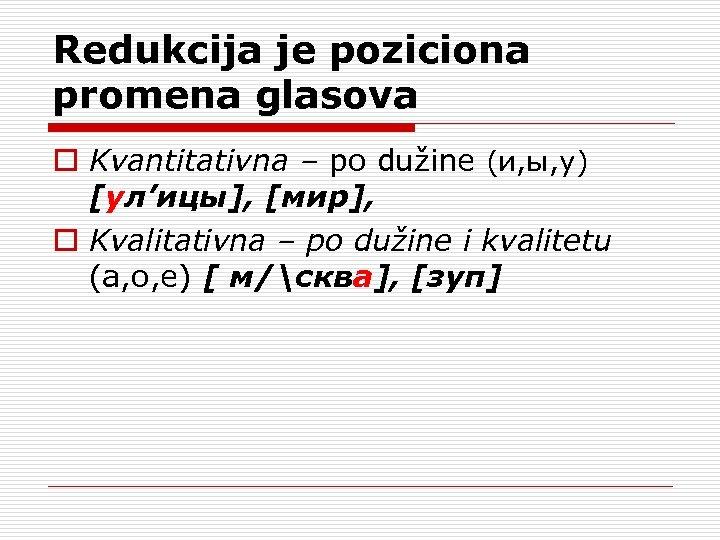 Redukcija je poziciona promena glasova o Kvantitativna – po dužine (и, ы, у) [ул'ицы],