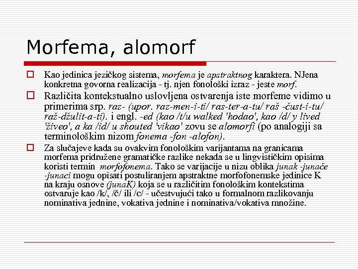 Morfema, alomorf o Kao jedinica jezičkog sistema, morfema je apstraktnog karaktera. NJena konkretna govorna