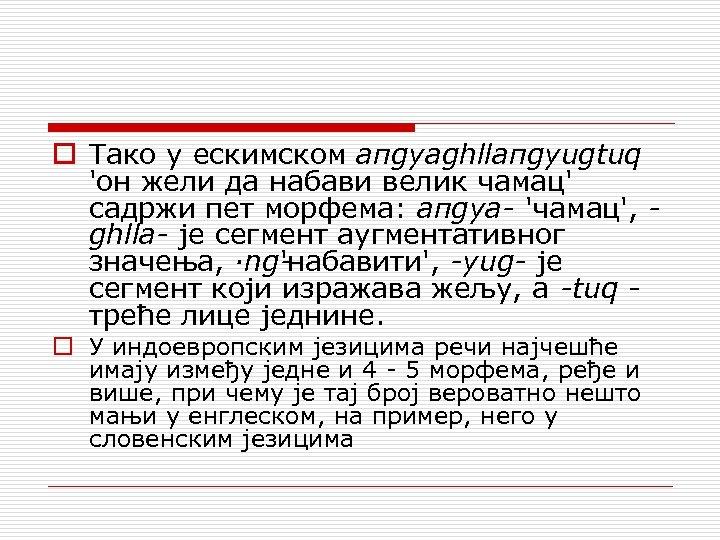 o Тако у ескимском aпgyaghllaпgyugtuq 'он жели да набави велик чамац' садржи пет морфема: