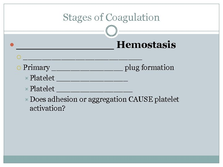 Stages of Coagulation _______ Hemostasis _____________ Primary ________ plug formation Platelet ________________ Does adhesion