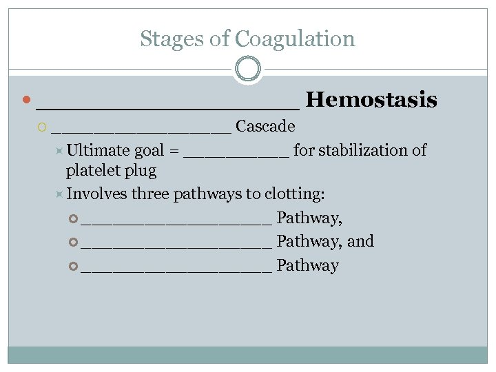 Stages of Coagulation _________ Hemostasis _________ Cascade Ultimate goal = _____ for stabilization of