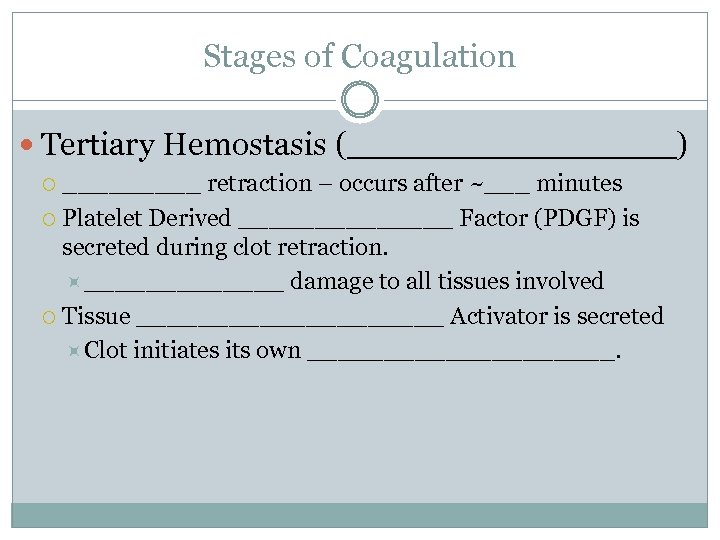 Stages of Coagulation Tertiary Hemostasis (________) _____ retraction – occurs after ~___ minutes Platelet