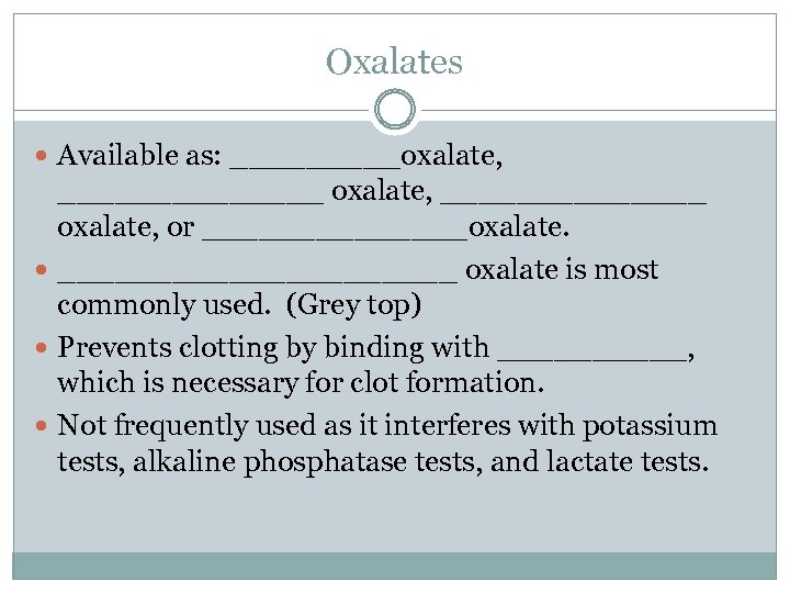 Oxalates Available as: _____oxalate, ______________ oxalate, or _______oxalate. ___________ oxalate is most commonly used.