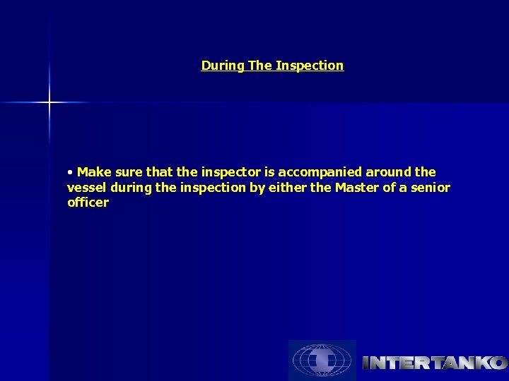 During The Inspection • Make sure that the inspector is accompanied around the vessel