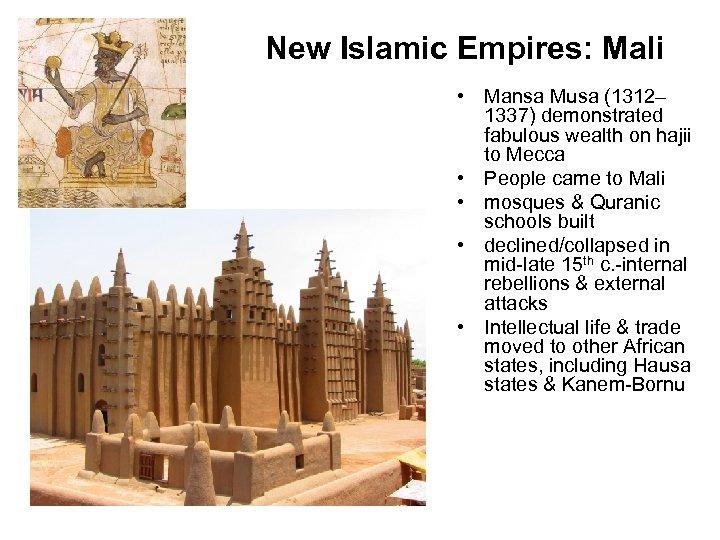 New Islamic Empires: Mali • Mansa Musa (1312– 1337) demonstrated fabulous wealth on hajii