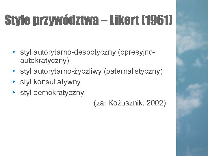 Style przywództwa – Likert (1961) • styl autorytarno-despotyczny (opresyjnoautokratyczny) • styl autorytarno-życzliwy (paternalistyczny) •