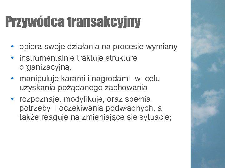 Przywódca transakcyjny • opiera swoje działania na procesie wymiany • instrumentalnie traktuje strukturę organizacyjną,