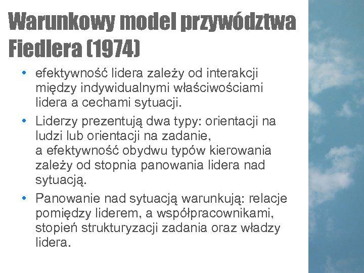 Warunkowy model przywództwa Fiedlera (1974) • efektywność lidera zależy od interakcji między indywidualnymi właściwościami