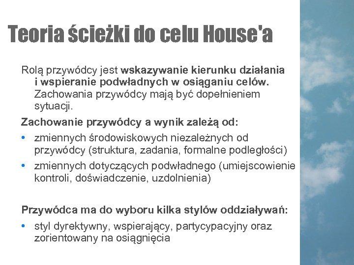 Teoria ścieżki do celu House'a Rolą przywódcy jest wskazywanie kierunku działania i wspieranie podwładnych